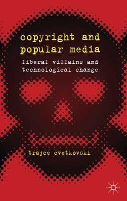 Book Copyright and Popular Media: Liberal Villains and Technological Change by Trajce Cvetkovski