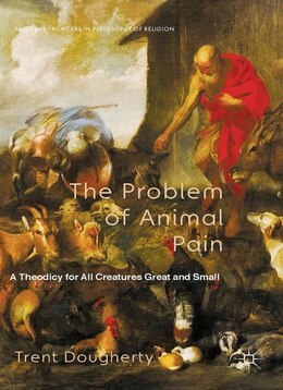 Book The Problem of Animal Pain: A Theodicy For All Creatures Great And Small by Trent Dougherty