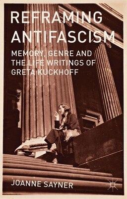 Book Reframing Antifascism: Memory, Genre and the Life Writings of Greta Kuckhoff by Joanne Sayner