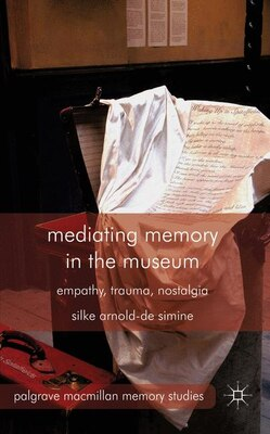 Book Mediating Memory in the Museum: Trauma, Empathy, Nostalgia by Silke Arnold-de Simine