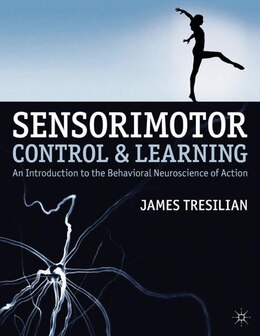 Book Sensorimotor Control and Learning: An Introduction to the Behavioral Neuroscience of Action by James Tresilian