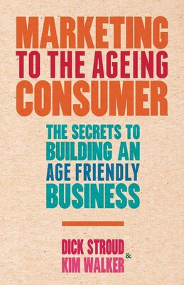 Book Marketing to the Ageing Consumer: The Secrets to Building an Age-Friendly Business by Dick Stroud