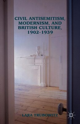 Book Civil Antisemitism, Modernism, and British Culture, 1902-1939 by Lara Trubowitz