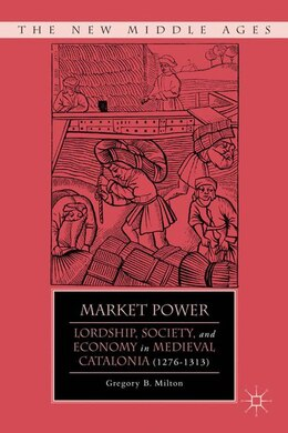 Book Market Power: Lordship, Society, and Economy in Medieval Catalonia (1276-1313) by Gregory B. Milton