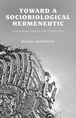 Book Toward a Sociobiological Hermeneutic: Darwinian Essays on Literature by Michael Wainwright