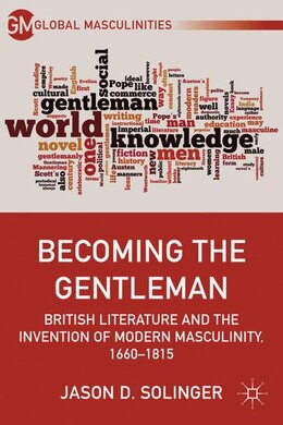 Book Becoming the Gentleman: British Literature and the Invention of Modern Masculinity, 1660-1815 by Jason D. Solinger