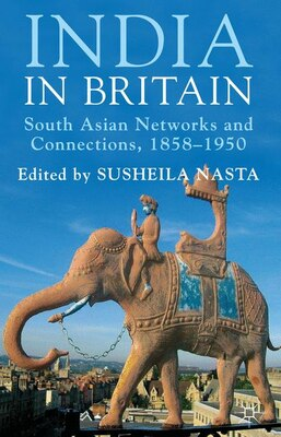 Book India in Britain: South Asian Networks and Connections, 1858-1950 by Susheila Nasta