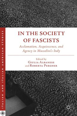 Book In the Society of Fascists: Acclamation, Acquiescence, and Agency in Mussolini's Italy by Roberta Pergher