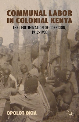 Book Communal Labor in Colonial Kenya: The Legitimization of Coercion, 1912-1930 by Opolot Okia