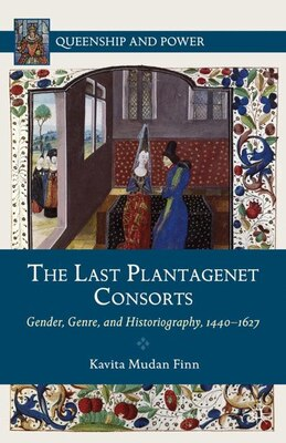 Book The Last Plantagenet Consorts: Gender, Genre, and Historiography, 1440-1627 by Kavita Mudan Finn