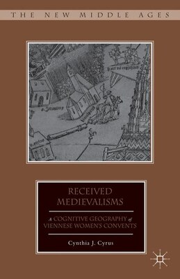 Book Received Medievalisms: A Cognitive Geography of Viennese Women's Convents by C. Cyrus