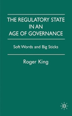 Book Regulatory State In An Age Of Governance: Soft Words and Big Sticks by Roger King