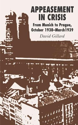 Book Appeasement In Crisis: From Munich to Prague, October 1938 - March 1939 by David Gillard