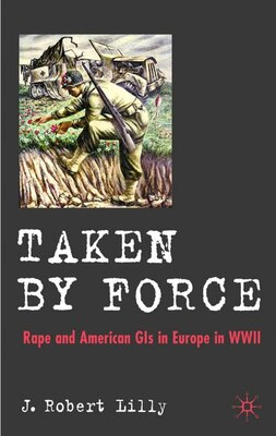 Book Taken By Force: Rape and American GIs in Europe during  WWII by J. Robert Lilly