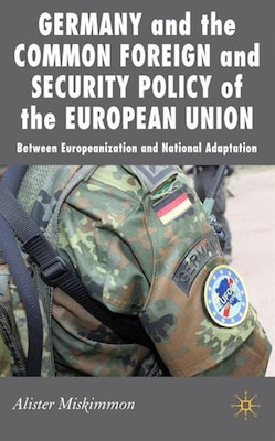 Book Germany And Eu Foreign Policy: Between Europeanization and National Adaptation by Alister Miskimmon