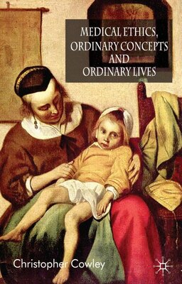 Book Medical Ethics, Ordinary Concepts and Ordinary Lives: Ordinary Concepts, Ordinary Lives by Chris Cowley