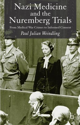 Book Nazi Medicine And The Nuremberg Trials: From Medical War Crimes To Informed Consent by Paul Julian Weindling
