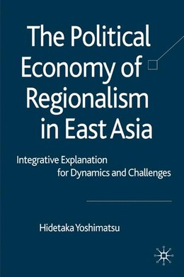 Book The Political Economy of Regionalism in East Asia: Integrative Explanation for Dynamics and… by Hidetaka Yoshimatsu