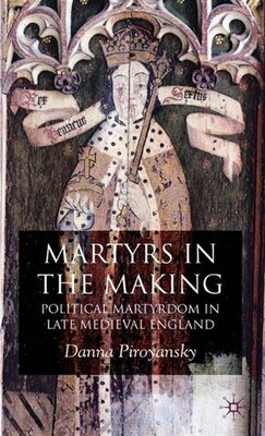 Book Making Martyrs: Political Martyrdom in Late Medieval England by Danna Piroyansky