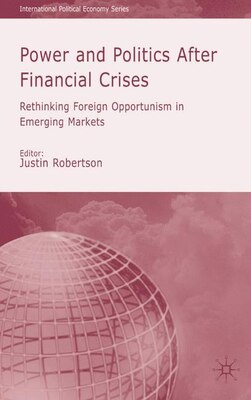 Book Power and Politics After Financial Crises: Rethinking Foreign Opportunism in Emerging Markets by Justin Robertson
