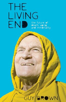 Book The Living End: The New Sciences Of Death, Ageing And Immortality by Guy Brown