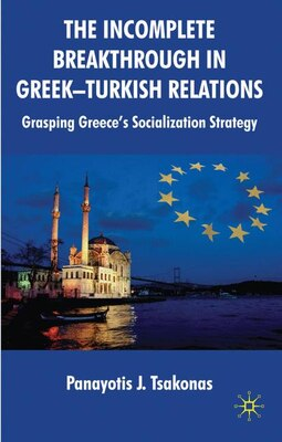 Book The Incomplete Breakthrough in Greek-Turkish Relations: Grasping Greece's Socialization Strategy by Panayotis Tsakonas