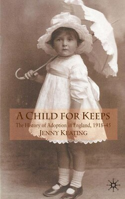 Book A Child for Keeps: The History of Adoption in England, 1918-45 by J. Keating