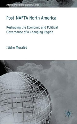 Book Post-nafta North America: Reshaping the Economic and Political Governance of a Changing Region by Isidro Morales