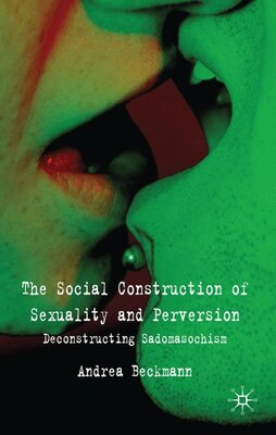 Book The Social Construction of Sexuality and Perversion: Deconstructing Sadomasochism by Andrea Beckmann