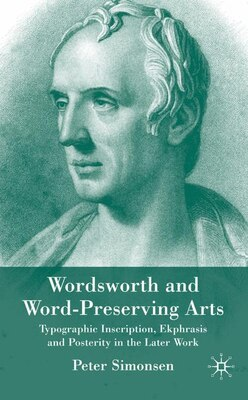 Book Wordsworth & Word-preserving Arts: Typographic Inscription, Ekphrasis and Posterity in the Later… by Peter Simonsen