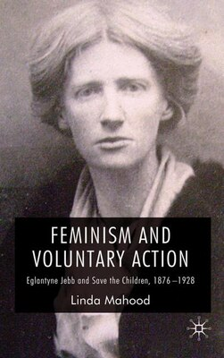 Book Feminism and Voluntary Action: Eglantyne Jebb and Save the Children, 1876-1928 by Linda Mahood