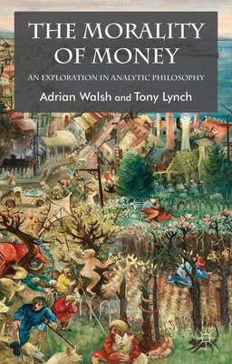 Book The Morality Of Money: An Exploration In Analytic Philosophy by Adrian Walsh