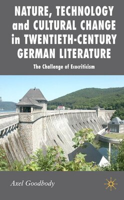 Book Nature, Technology and Cultural Change in Twentieth-Century German Literature: The Challenge of… by Axel Goodbody