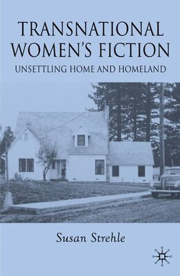 Book Transnational Women's Fiction: Unsettling Home and Homeland by Susan Strehle
