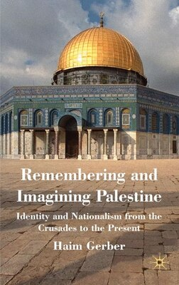 Book Remembering and Imagining Palestine: Identity and Nationalism from the Crusades to the Present by Haim Gerber