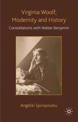 Book Virginia Woolf, Modernity And History: Constellations with Walter Benjamin by Angeliki Spiropoulou