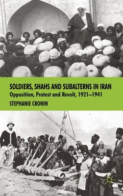 Book Soldiers, Shahs and Subalterns in Iran: Opposition, Protest and Revolt, 1921-1941 by S. Cronin