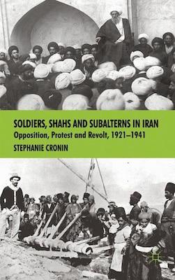 Book Soldiers, Shahs and Subalterns in Iran: Opposition, Protest and Revolt, 1921-1941 by Stephanie Cronin