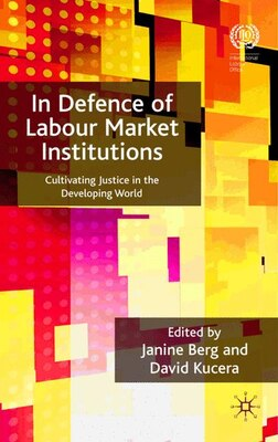 Book In Defence Of Labour Market Institutions: Cultivating Justice in the Developing World by Janine Berg