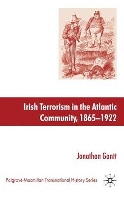 Book Irish Terrorism in the Atlantic Community, 1865-1922 by Jonathan Gantt