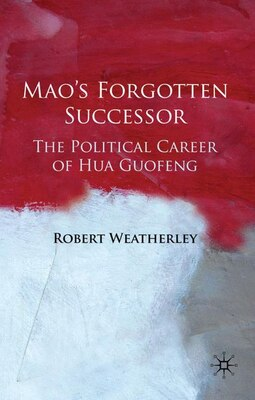 Book Mao's Forgotten Successor: The Political Career of Hua Guofeng by Robert Weatherley