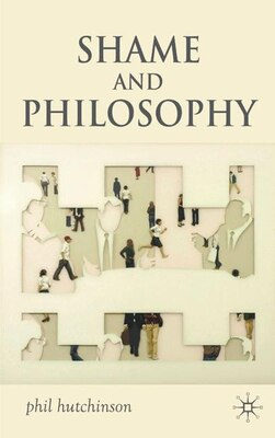 Book Shame And Philosophy: An Investigation in the Philosophy of Emotions and Ethics by P. Hutchinson
