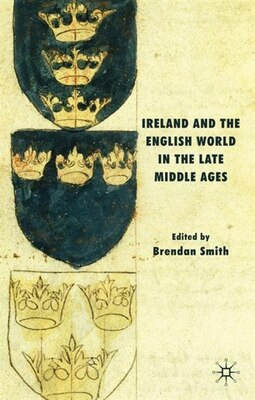 Book Ireland and the English World in the Late Middle Ages by Brendan Smith