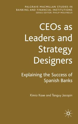 Book CEOs as Leaders and Strategy Designers: Explaining the Success of Spanish Banks: Explaining the… by Kimio Kase