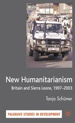 Book The New Humanitarianism: Britain and Sierra Leone, 1997-2003 by Tanja Schümer
