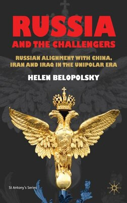 Book Russia and the Challengers: Russian Alignment with China, Iran and Iraq in the Unipolar Era by Helen Belopolsky