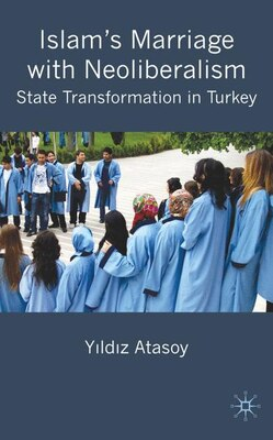 Book Islam's Marriage with Neo-Liberalism: State Transformation in Turkey by Yildiz Atasoy