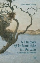 A History of Infanticide in Britain, c. 1600 to the Present