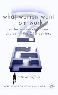 Book What Women Want From Work: Gender and Occupational Choice in the 21st Century by Ruth Woodfield
