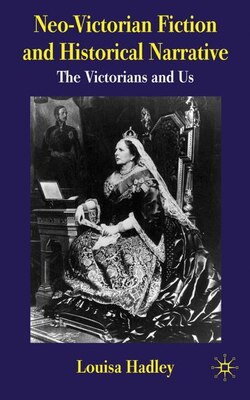 Book Neo-Victorian Fiction and Historical Narrative: The Victorians and Us by Louisa Hadley